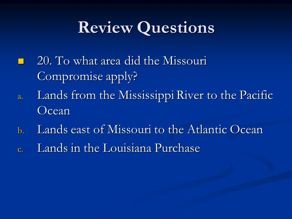 Review Questions 20.To what area did the Missouri Compromise apply.