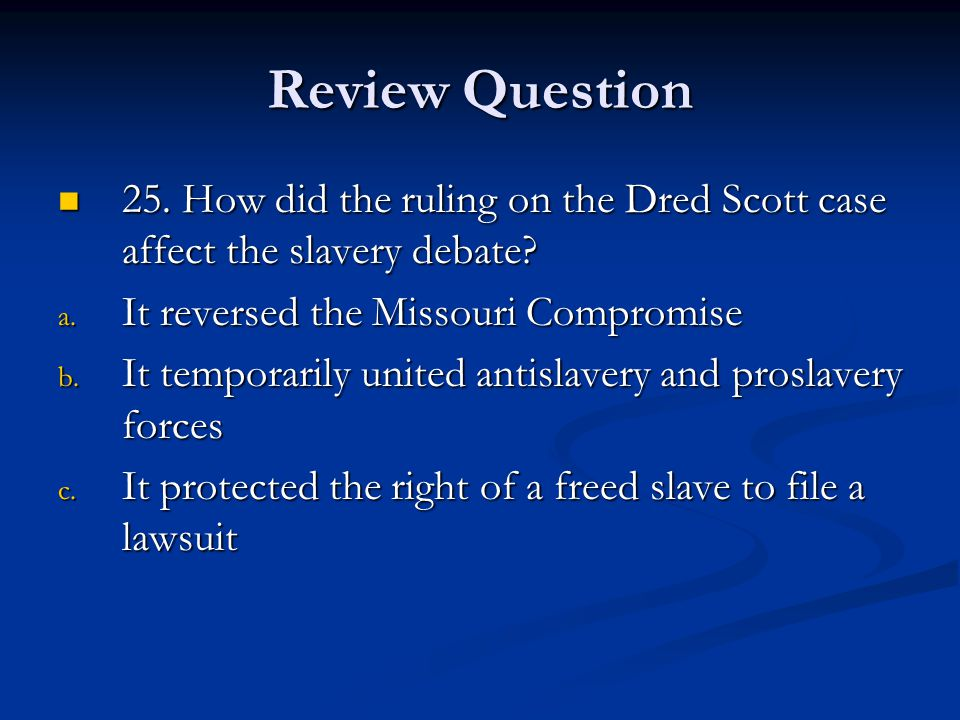 Review Question 25.How did the ruling on the Dred Scott case affect the slavery debate.