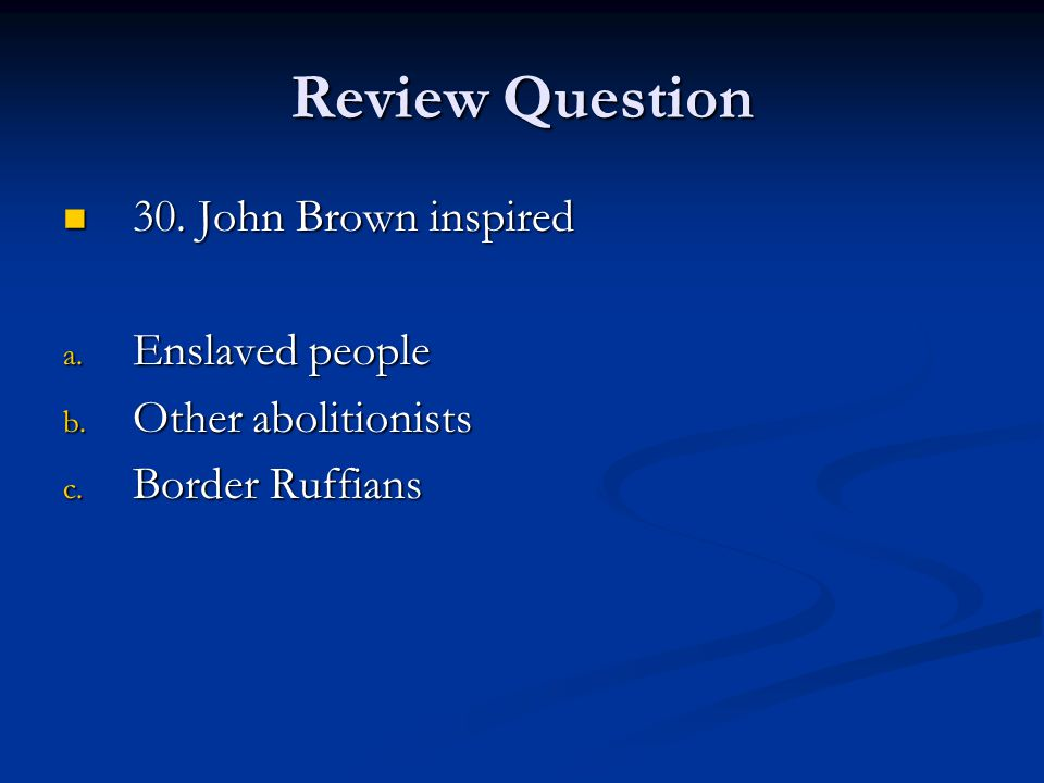 Review Question 30.John Brown inspired 30. John Brown inspired a.