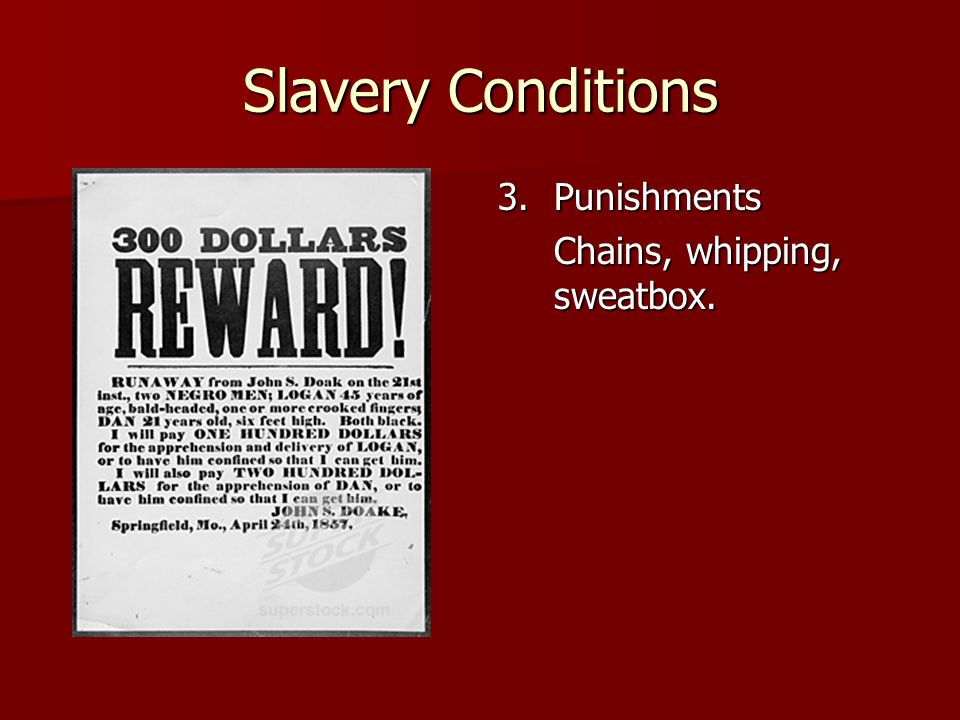 Slavery Conditions 3.Punishments Chains, whipping, sweatbox.