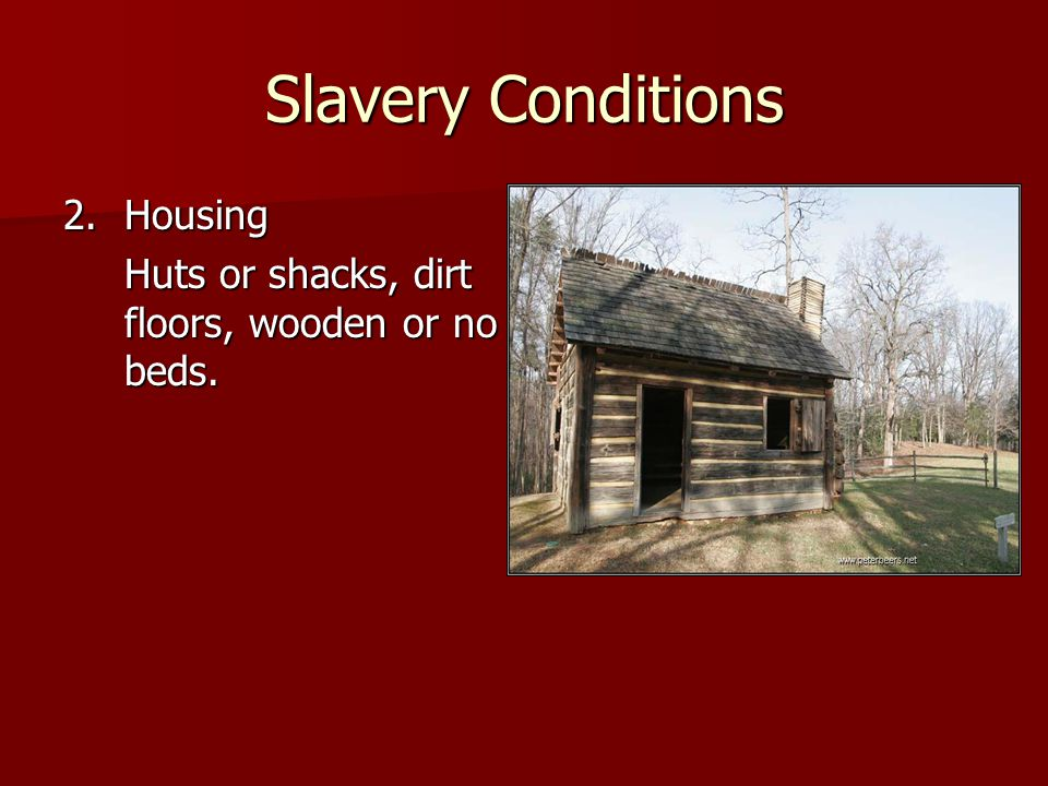 Slavery Conditions 2.Housing Huts or shacks, dirt floors, wooden or no beds.