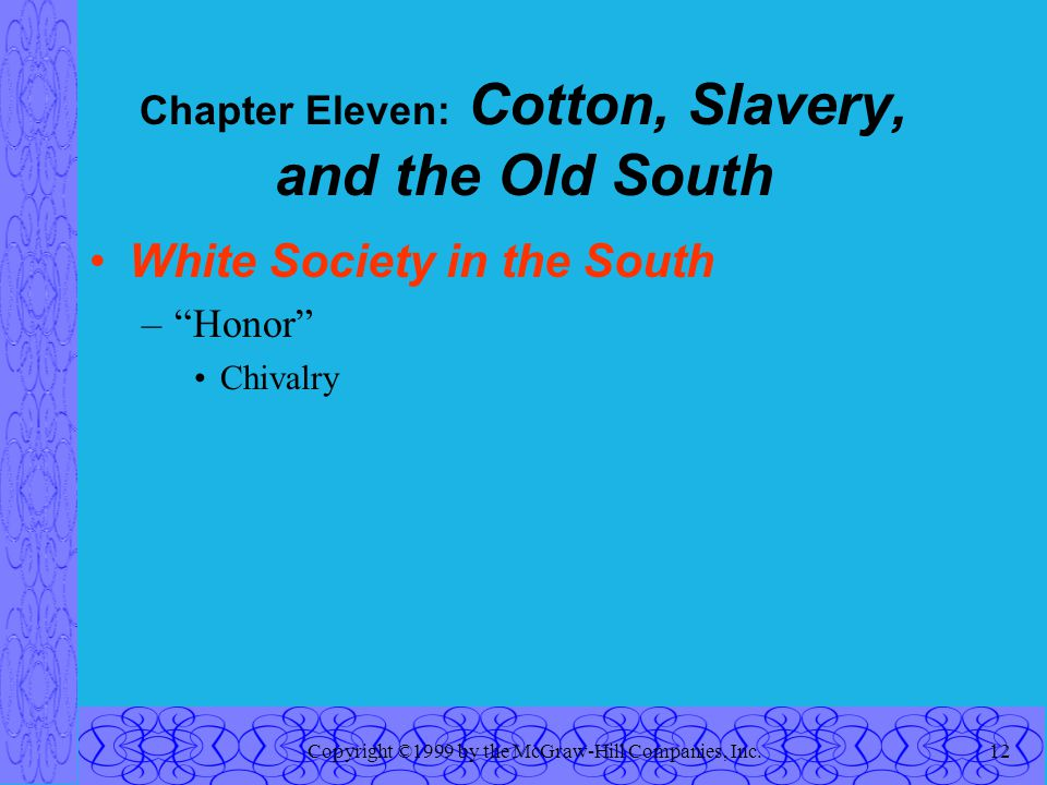Copyright ©1999 by the McGraw-Hill Companies, Inc.12 Chapter Eleven: Cotton, Slavery, and the Old South White Society in the South – Honor Chivalry