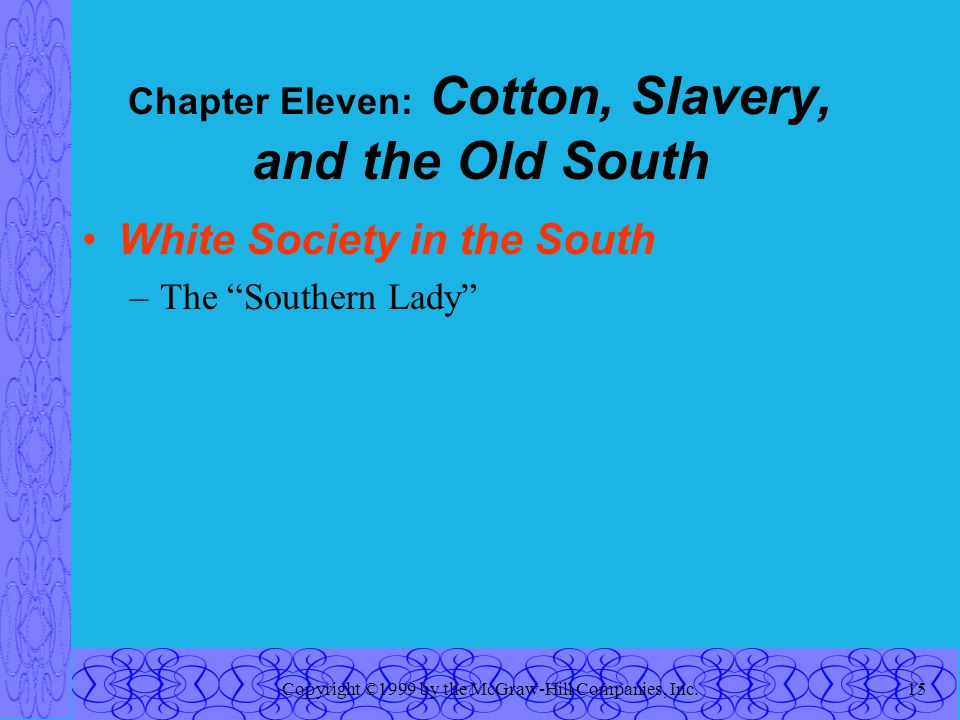 Copyright ©1999 by the McGraw-Hill Companies, Inc.15 Chapter Eleven: Cotton, Slavery, and the Old South White Society in the South –The Southern Lady