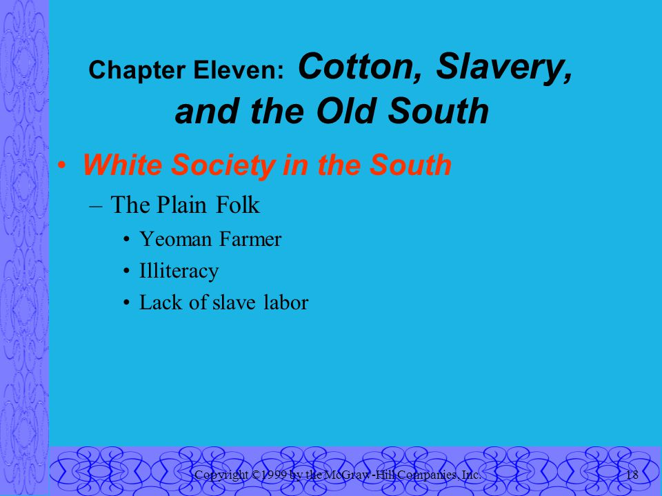 Copyright ©1999 by the McGraw-Hill Companies, Inc.18 Chapter Eleven: Cotton, Slavery, and the Old South White Society in the South –The Plain Folk Yeoman Farmer Illiteracy Lack of slave labor