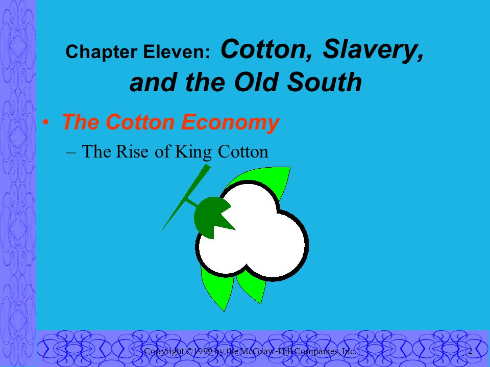 Copyright ©1999 by the McGraw-Hill Companies, Inc.2 Chapter Eleven: Cotton, Slavery, and the Old South The Cotton Economy –The Rise of King Cotton