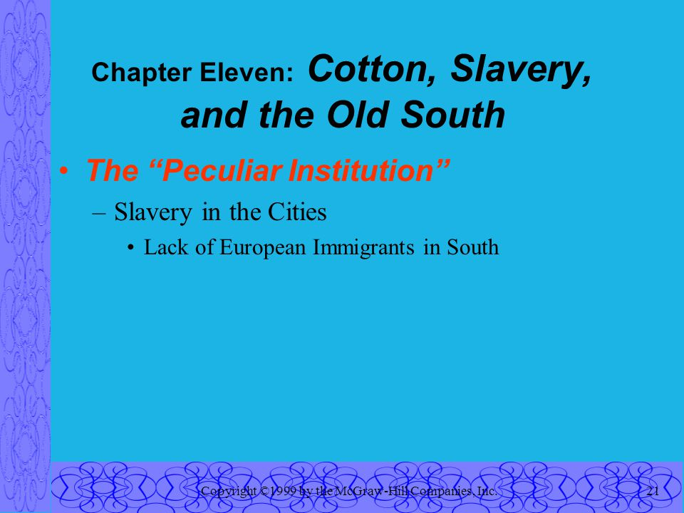 Copyright ©1999 by the McGraw-Hill Companies, Inc.21 Chapter Eleven: Cotton, Slavery, and the Old South The Peculiar Institution –Slavery in the Cities Lack of European Immigrants in South