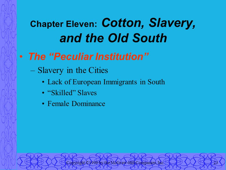 Copyright ©1999 by the McGraw-Hill Companies, Inc.23 Chapter Eleven: Cotton, Slavery, and the Old South The Peculiar Institution –Slavery in the Cities Lack of European Immigrants in South Skilled Slaves Female Dominance