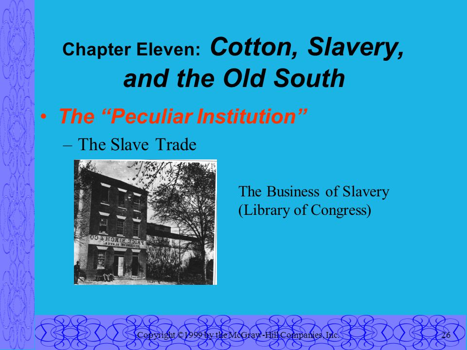 Copyright ©1999 by the McGraw-Hill Companies, Inc.26 Chapter Eleven: Cotton, Slavery, and the Old South The Peculiar Institution –The Slave Trade The Business of Slavery (Library of Congress)
