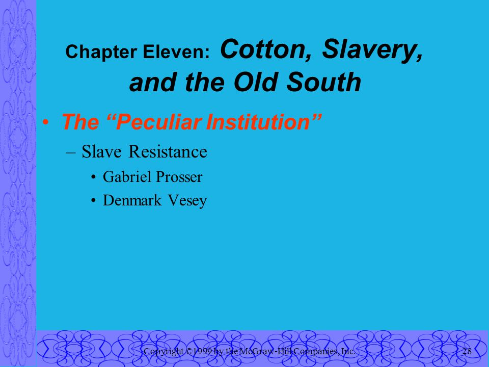Copyright ©1999 by the McGraw-Hill Companies, Inc.28 Chapter Eleven: Cotton, Slavery, and the Old South The Peculiar Institution –Slave Resistance Gabriel Prosser Denmark Vesey
