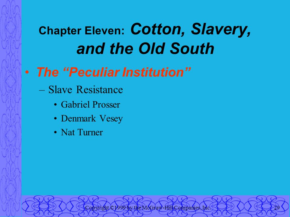 Copyright ©1999 by the McGraw-Hill Companies, Inc.29 Chapter Eleven: Cotton, Slavery, and the Old South The Peculiar Institution –Slave Resistance Gabriel Prosser Denmark Vesey Nat Turner