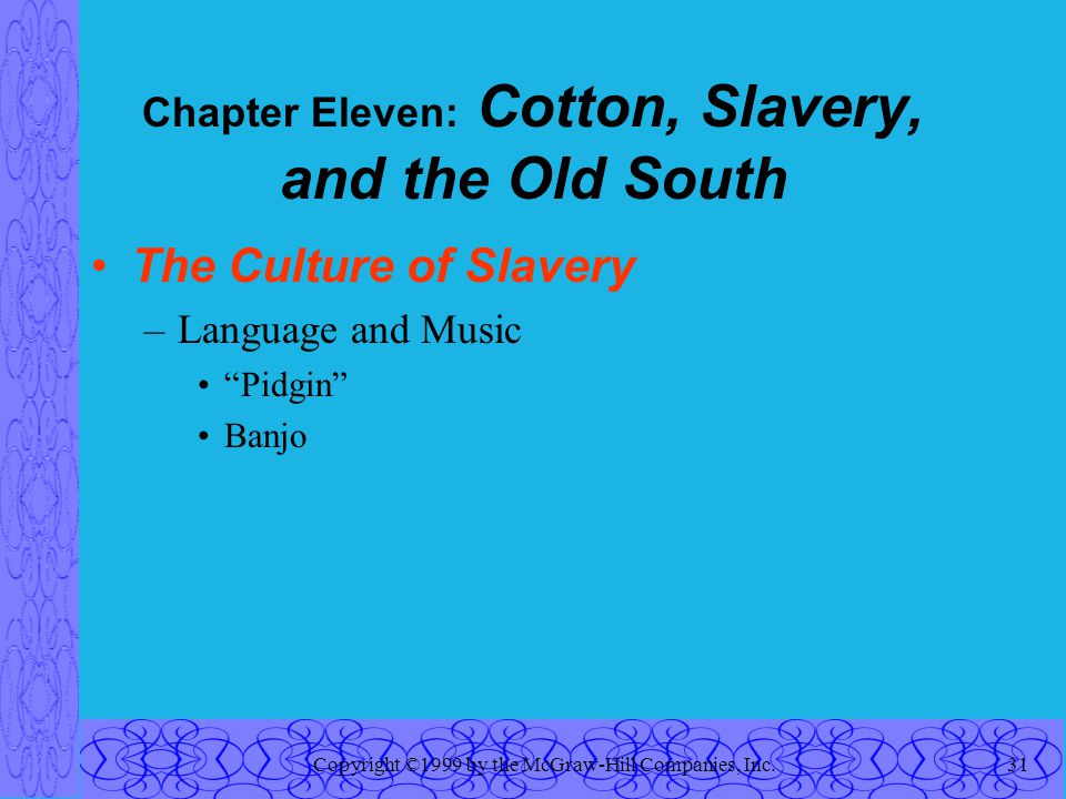 Copyright ©1999 by the McGraw-Hill Companies, Inc.31 Chapter Eleven: Cotton, Slavery, and the Old South The Culture of Slavery –Language and Music Pidgin Banjo
