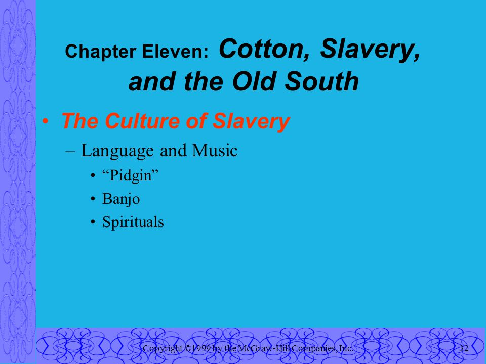 Copyright ©1999 by the McGraw-Hill Companies, Inc.32 Chapter Eleven: Cotton, Slavery, and the Old South The Culture of Slavery –Language and Music Pidgin Banjo Spirituals