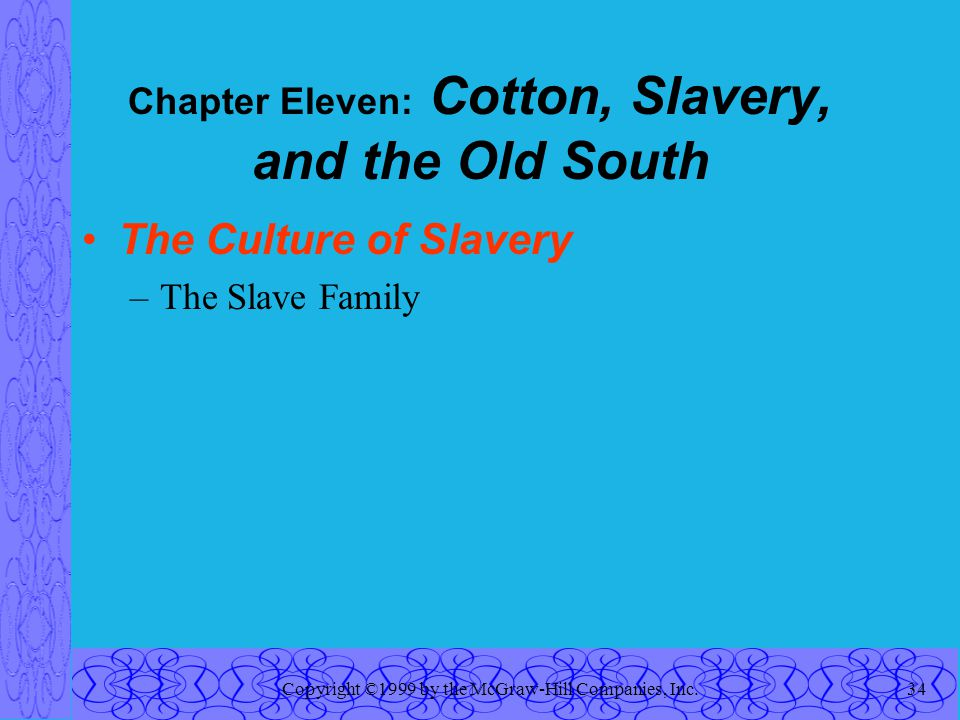 Copyright ©1999 by the McGraw-Hill Companies, Inc.34 Chapter Eleven: Cotton, Slavery, and the Old South The Culture of Slavery –The Slave Family