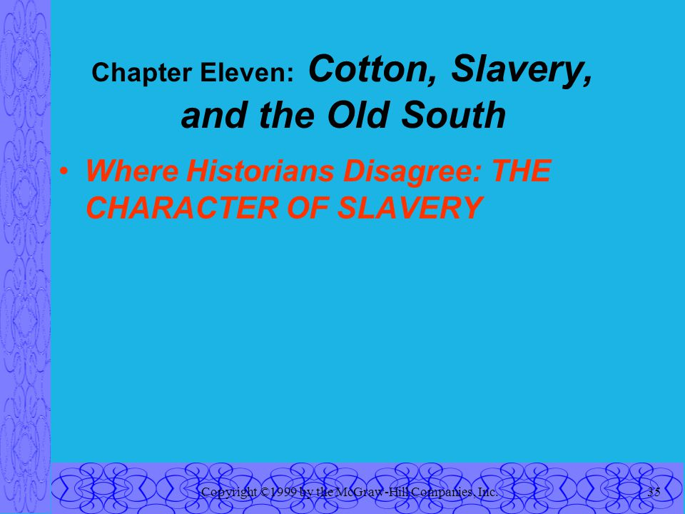 Copyright ©1999 by the McGraw-Hill Companies, Inc.35 Chapter Eleven: Cotton, Slavery, and the Old South Where Historians Disagree: THE CHARACTER OF SLAVERY