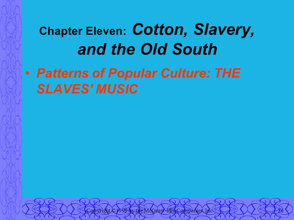 Copyright ©1999 by the McGraw-Hill Companies, Inc.36 Chapter Eleven: Cotton, Slavery, and the Old South Patterns of Popular Culture: THE SLAVES' MUSIC