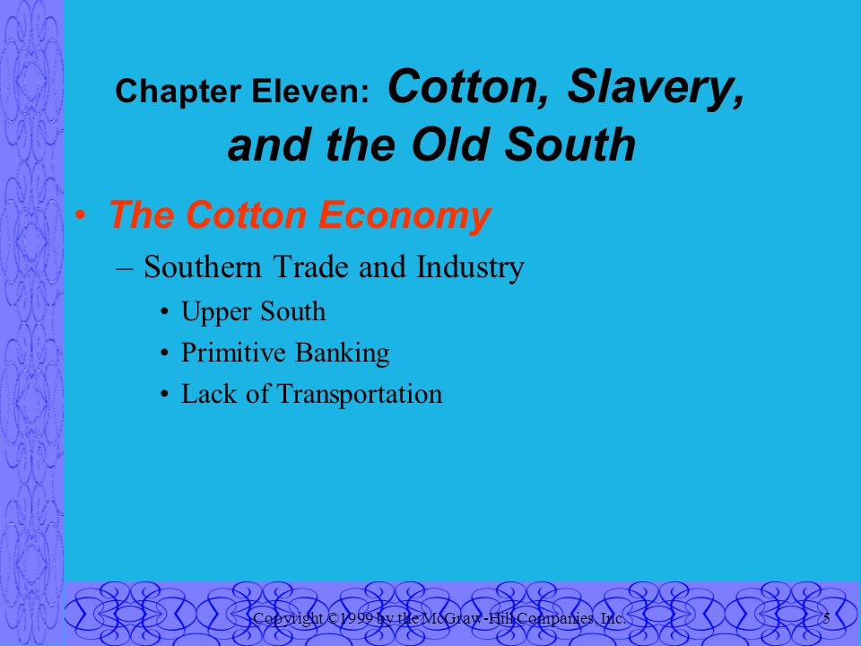 Copyright ©1999 by the McGraw-Hill Companies, Inc.5 Chapter Eleven: Cotton, Slavery, and the Old South The Cotton Economy –Southern Trade and Industry Upper South Primitive Banking Lack of Transportation