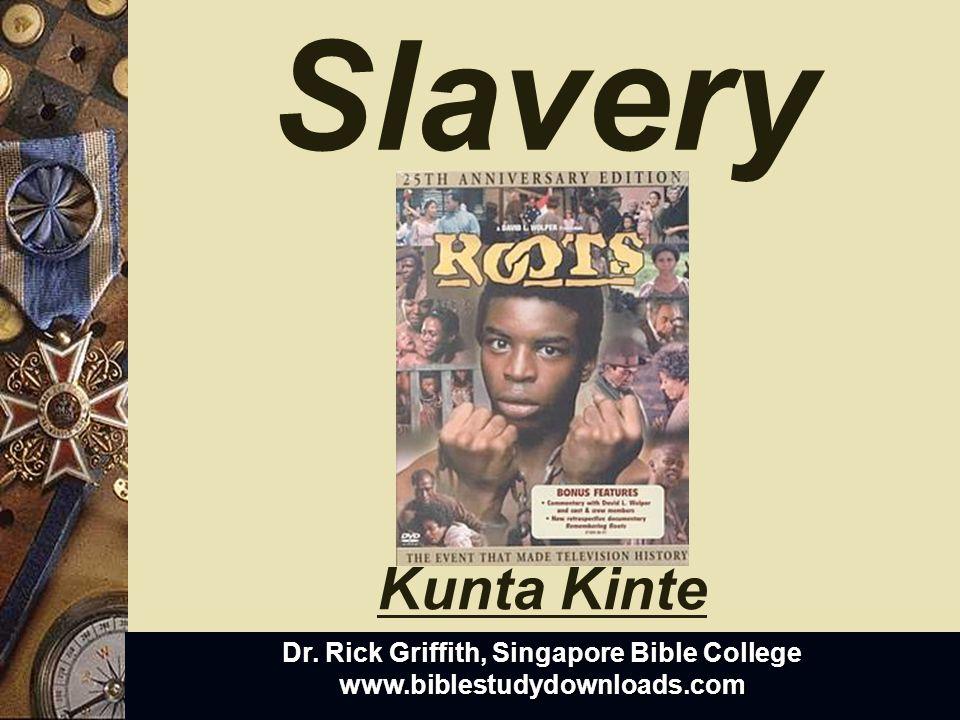 Slavery Dr. Rick Griffith, Singapore Bible College www.biblestudydownloads.com Kunta Kinte