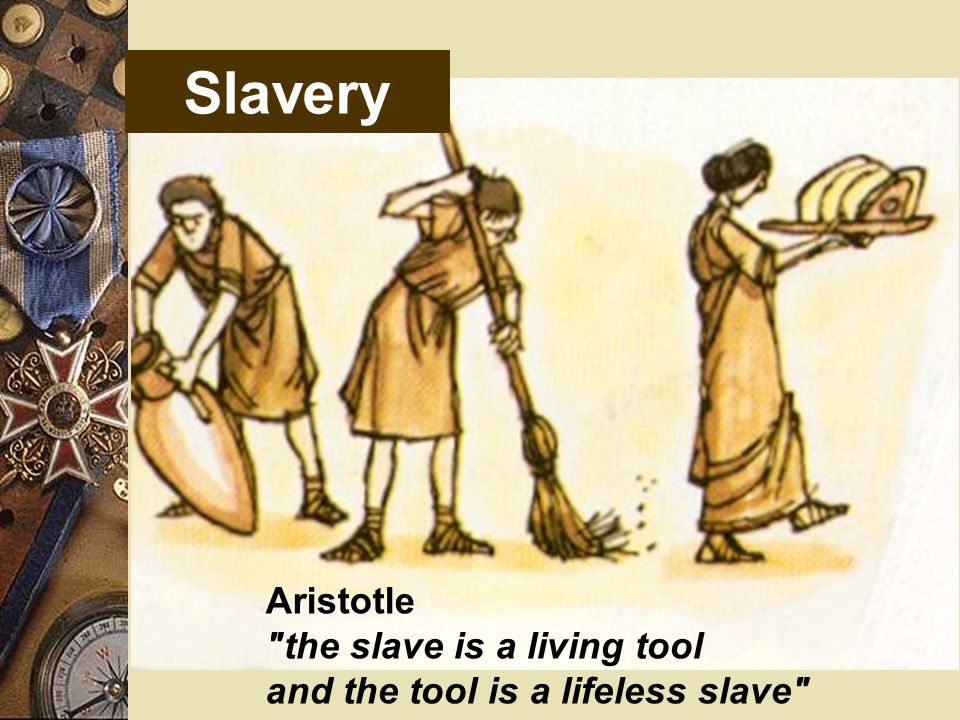 Slavery Aristotle the slave is a living tool and the tool is a lifeless slave