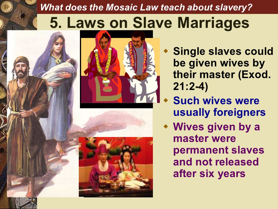 5. Laws on Slave Marriages What does the Mosaic Law teach about slavery.