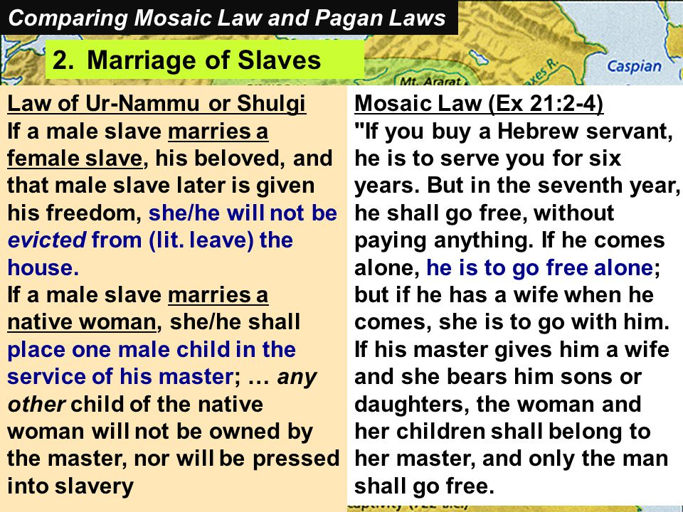 Comparing Mosaic Laws and Pagan Laws 2.Marriage of Slaves Law of Ur-Nammu or Shulgi If a male slave marries a female slave, his beloved, and that male slave later is given his freedom, she/he will not be evicted from (lit.