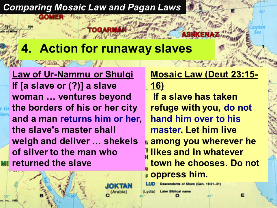 Comparing Mosaic Laws and Pagan Laws 4.Action for runaway slaves Law of Ur-Nammu or Shulgi If [a slave or ( )] a slave woman … ventures beyond the borders of his or her city and a man returns him or her, the slave s master shall weigh and deliver … shekels of silver to the man who returned the slave Mosaic Law (Deut 23:15- 16) If a slave has taken refuge with you, do not hand him over to his master.