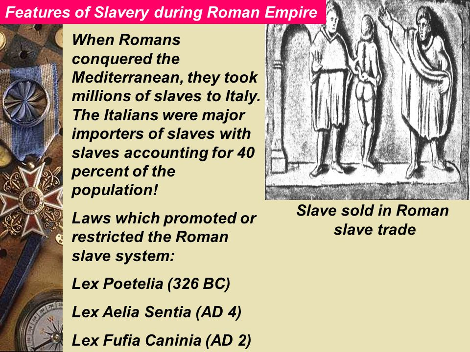 Features of slavery during Roman Slave sold in Roman slave trade When Romans conquered the Mediterranean, they took millions of slaves to Italy.