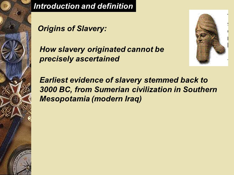 Features of Slavery during Roman Empire  Legal exit/Manumission – Manumission was widespread, frequent and expected by the majority of slaves – It was so frequent that it required some limitations – Social status motivation of the system made for frequent manumissions – Some manumissions were for noble matters