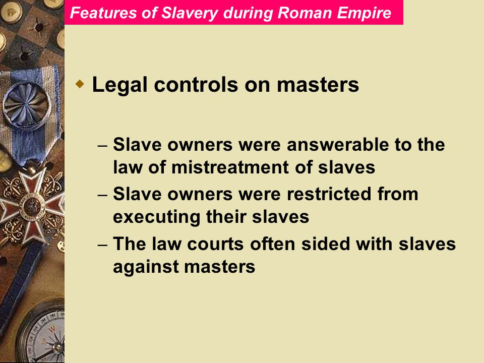 Features of Slavery during Roman Empire  Legal controls on masters – Slave owners were answerable to the law of mistreatment of slaves – Slave owners were restricted from executing their slaves – The law courts often sided with slaves against masters