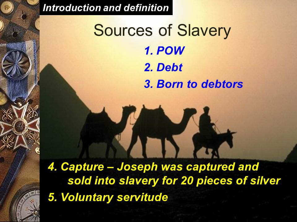  Different forms of slavery  Lowest on the social ladder  House slaves (e.g., Hagar the Egyptian in Abraham s household)  Temple slaves  Work slaves  Slaves to Kings––some scarred  City slaves  Artisans Introduction and definition Forms of Slavery