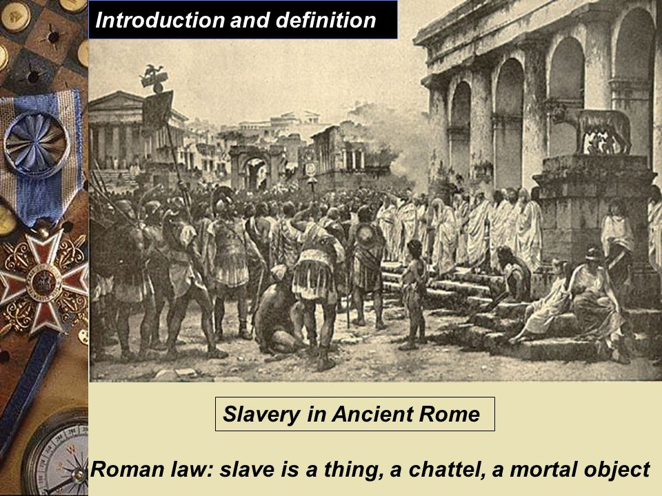 Slavery in Ancient Rome Roman law: slave is a thing, a chattel, a mortal object Introduction and definition