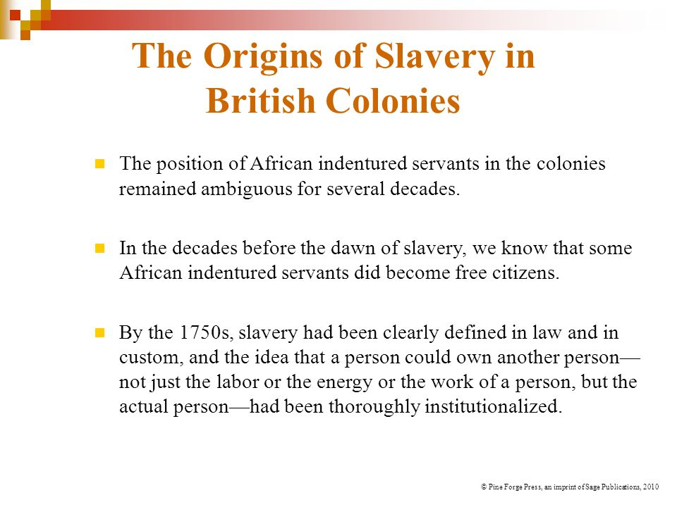 The Origins of Slavery in British Colonies The position of African indentured servants in the colonies remained ambiguous for several decades. In the
