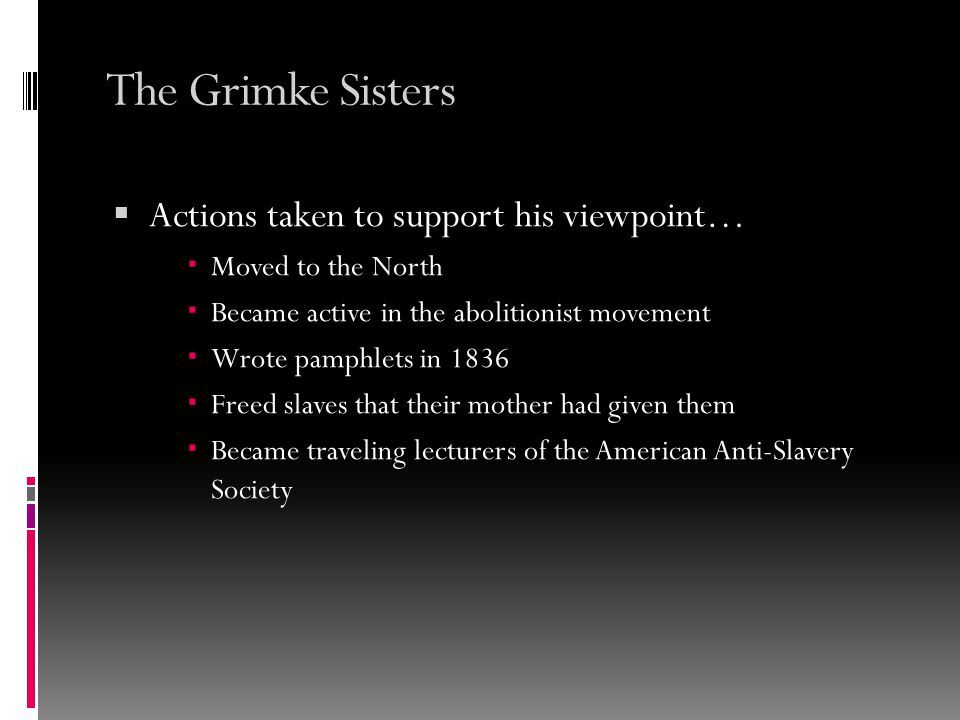 The Grimke Sisters  Actions taken to support his viewpoint…  Moved to the North  Became active in the abolitionist movement  Wrote pamphlets in 1836  Freed slaves that their mother had given them  Became traveling lecturers of the American Anti-Slavery Society
