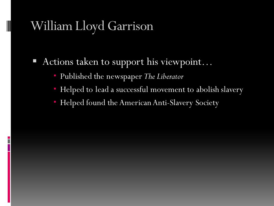William Lloyd Garrison  Actions taken to support his viewpoint…  Published the newspaper The Liberator  Helped to lead a successful movement to abolish slavery  Helped found the American Anti-Slavery Society