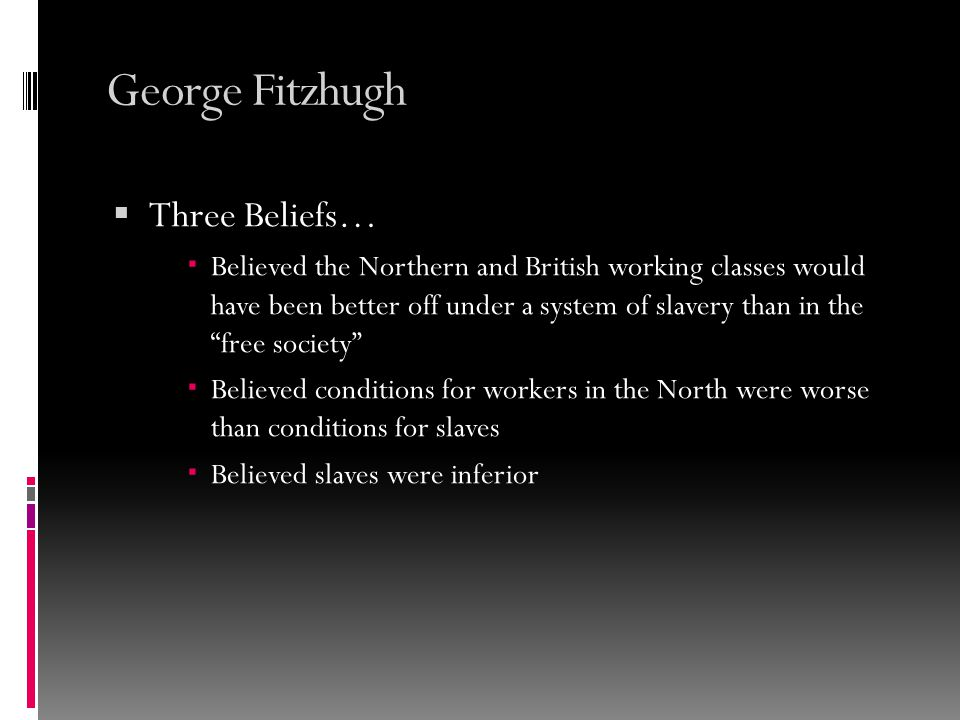 George Fitzhugh  Actions taken to support his viewpoint…  Wrote the following pamphlets Slavery Justified and The Failure of Free Society  Wrote a book Sociology for the South