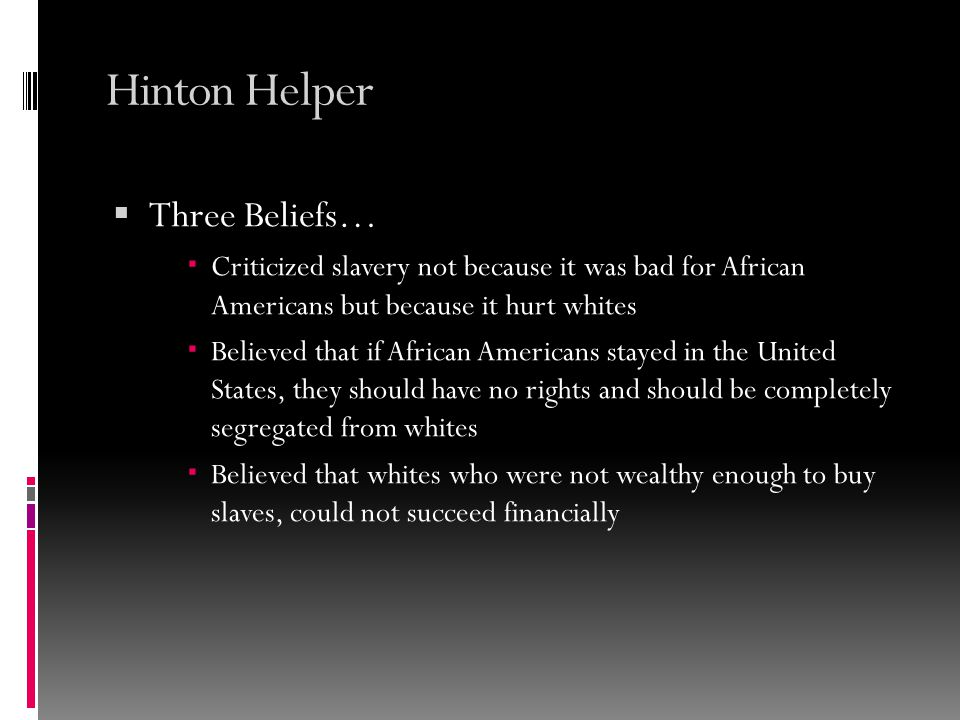 Hinton Helper  Three Beliefs…  Criticized slavery not because it was bad for African Americans but because it hurt whites  Believed that if African Americans stayed in the United States, they should have no rights and should be completely segregated from whites  Believed that whites who were not wealthy enough to buy slaves, could not succeed financially
