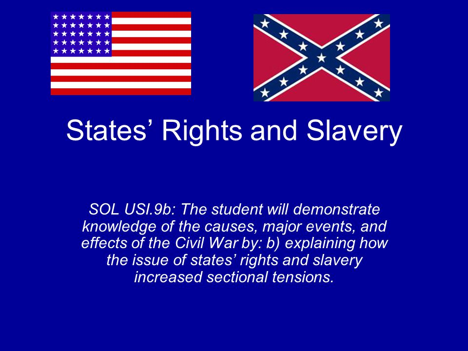 States' Rights and Slavery SOL USI.9b: The student will demonstrate knowledge of the causes, major events, and effects of the Civil War by: b) explaining how the issue of states' rights and slavery increased sectional tensions.
