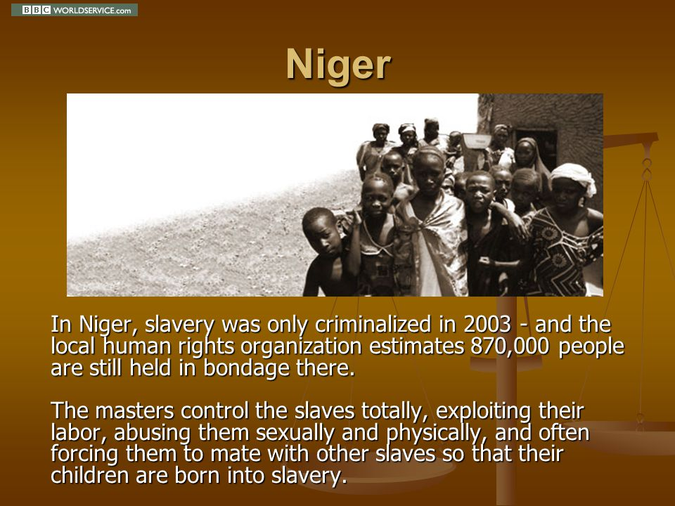 Niger In Niger, slavery was only criminalized in 2003 - and the local human rights organization estimates 870,000 people are still held in bondage there.