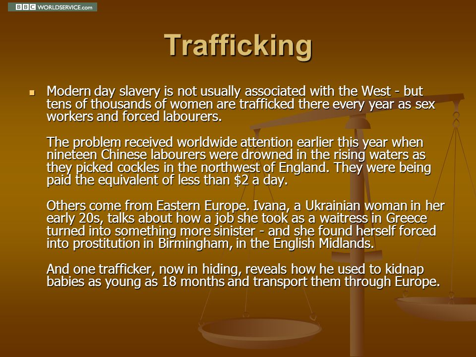 Trafficking Modern day slavery is not usually associated with the West - but tens of thousands of women are trafficked there every year as sex workers and forced labourers.