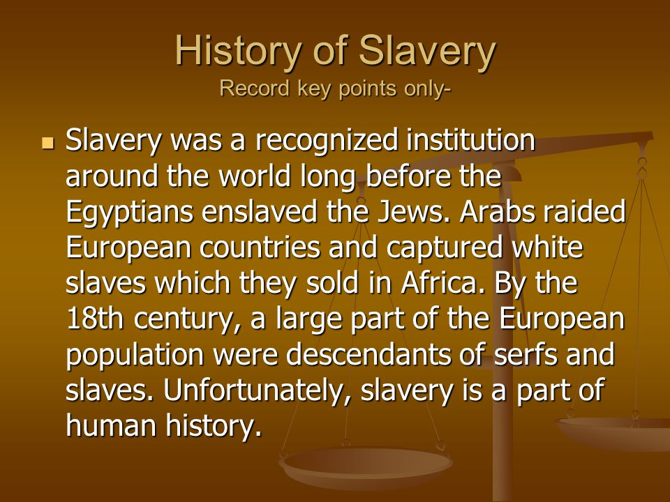 History of Slavery Record key points only- Slavery was a recognized institution around the world long before the Egyptians enslaved the Jews.