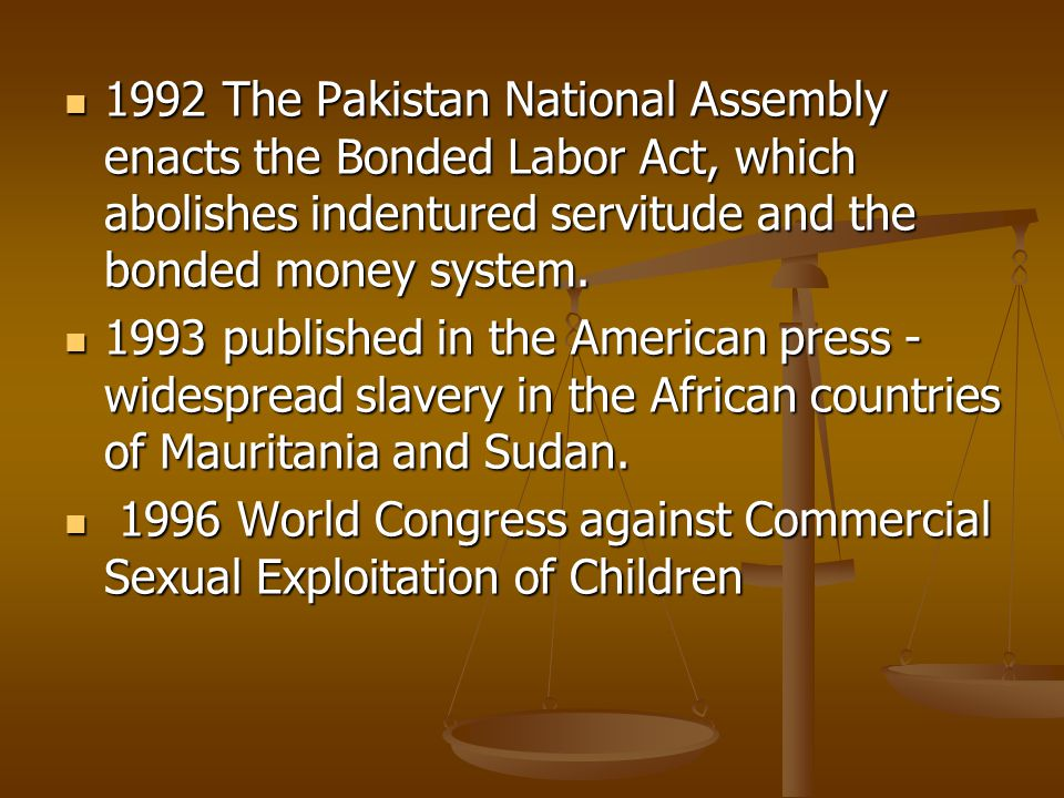 1992 The Pakistan National Assembly enacts the Bonded Labor Act, which abolishes indentured servitude and the bonded money system.