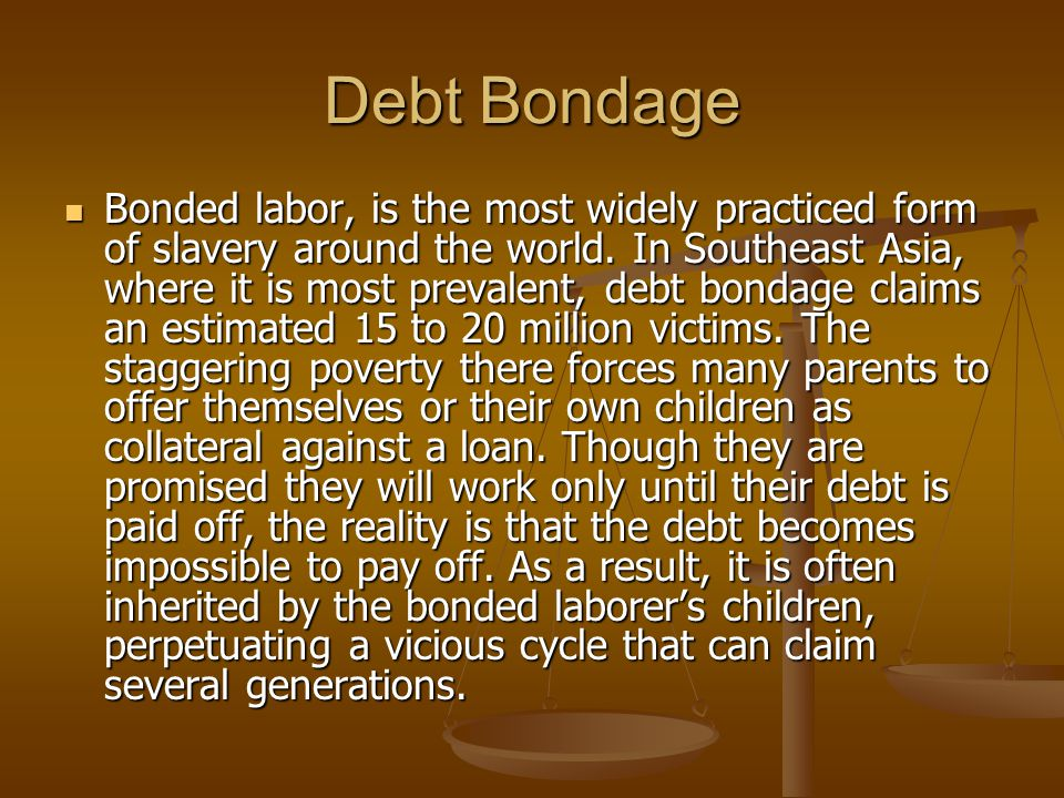 Debt Bondage Bonded labor, is the most widely practiced form of slavery around the world.