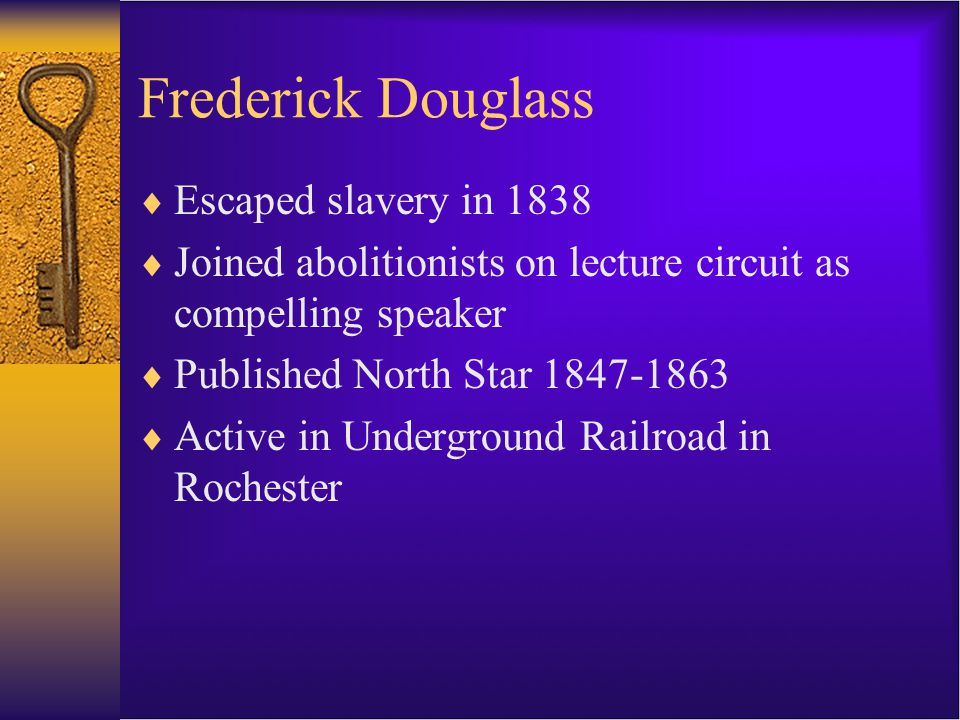  Escaped slavery in 1838  Joined abolitionists on lecture circuit as compelling speaker  Published North Star 1847-1863  Active in Underground Railroad in Rochester
