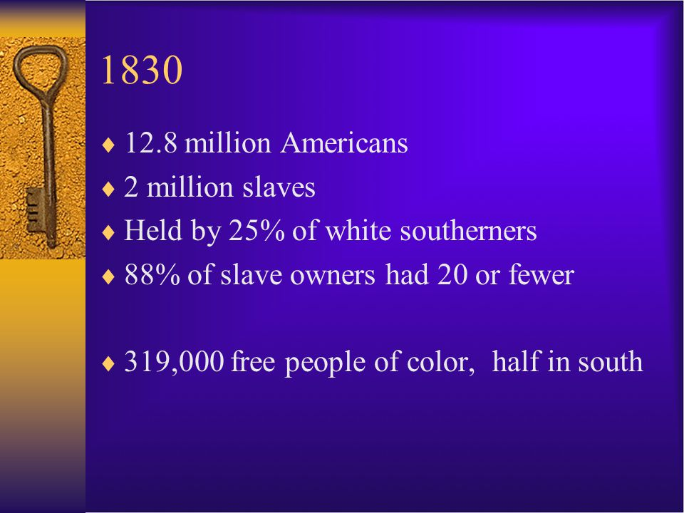 1830  12.8 million Americans  2 million slaves  Held by 25% of white southerners  88% of slave owners had 20 or fewer  319,000 free people of color, half in south