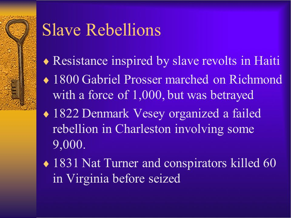 Slave Rebellions  Resistance inspired by slave revolts in Haiti  1800 Gabriel Prosser marched on Richmond with a force of 1,000, but was betrayed  1822 Denmark Vesey organized a failed rebellion in Charleston involving some 9,000.