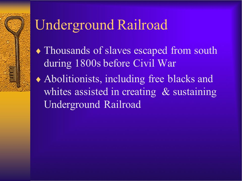 Underground Railroad  Thousands of slaves escaped from south during 1800s before Civil War  Abolitionists, including free blacks and whites assisted in creating & sustaining Underground Railroad