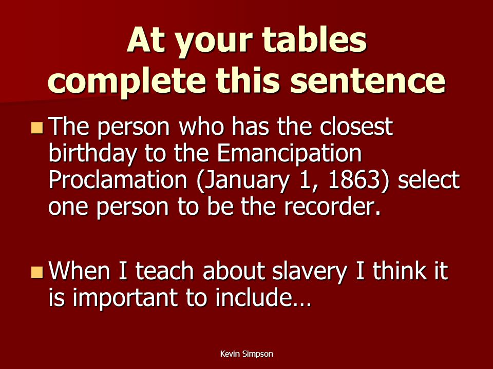 Kevin Simpson At your tables complete this sentence The person who has the closest birthday to the Emancipation Proclamation (January 1, 1863) select one person to be the recorder.
