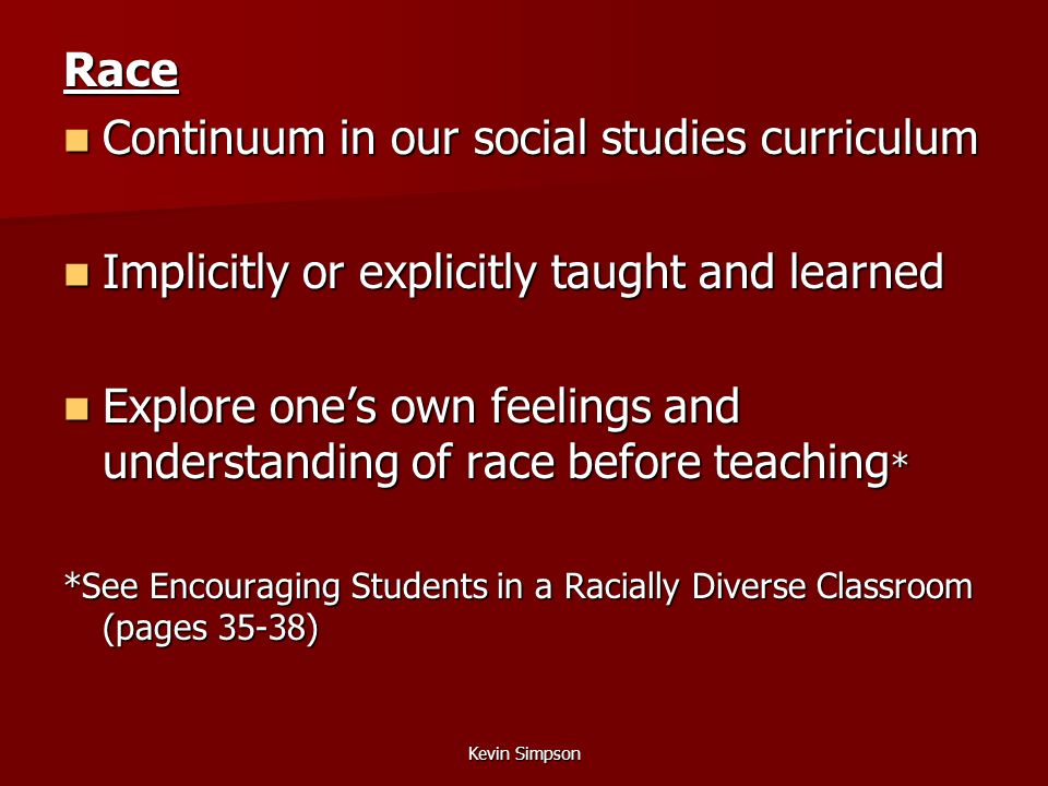 Kevin Simpson Race Continuum in our social studies curriculum Continuum in our social studies curriculum Implicitly or explicitly taught and learned Implicitly or explicitly taught and learned Explore one's own feelings and understanding of race before teaching * Explore one's own feelings and understanding of race before teaching * *See Encouraging Students in a Racially Diverse Classroom (pages 35-38)