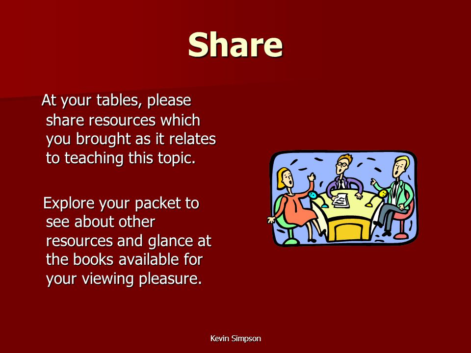 Kevin Simpson Share At your tables, please share resources which you brought as it relates to teaching this topic. At your tables, please share resour