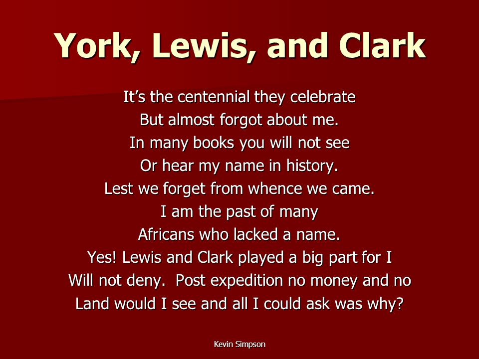 Kevin Simpson York, Lewis, and Clark It's the centennial they celebrate But almost forgot about me. In many books you will not see Or hear my name in