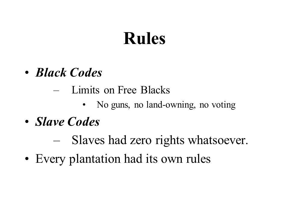 Rules Black Codes –Limits on Free Blacks No guns, no land-owning, no voting Slave Codes –Slaves had zero rights whatsoever. Every plantation had its o